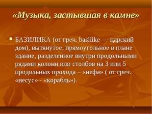 «Музыка, застывшая в камне» БАЗИЛИКА (от греч. basilike — царский дом), вытян