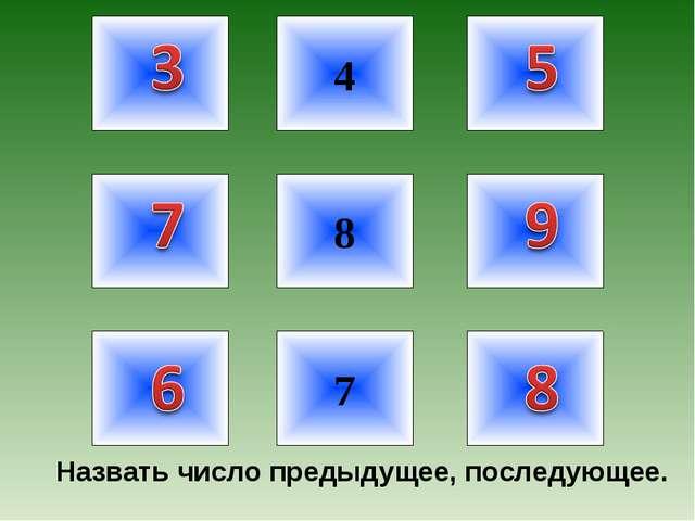 4 7 8 Назвать число предыдущее, последующее.
