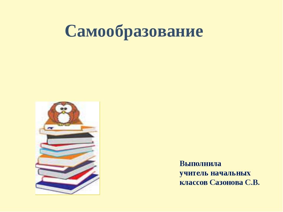 Самообразование Выполнила учитель начальных классов Сазонова С.В.
