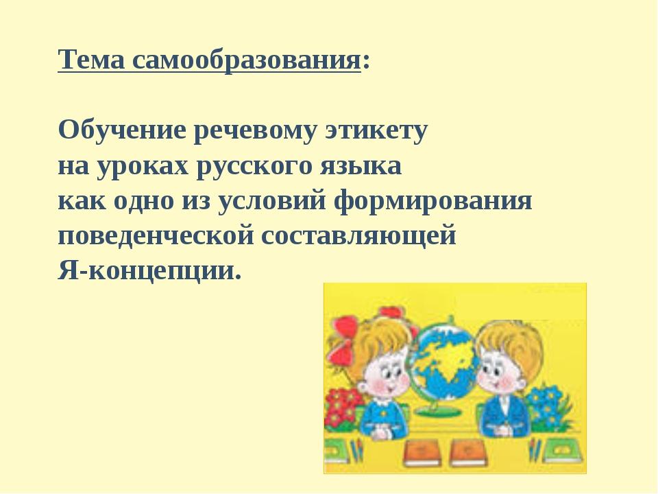 Тема самообразования: Обучение речевому этикету на уроках русского языка как...