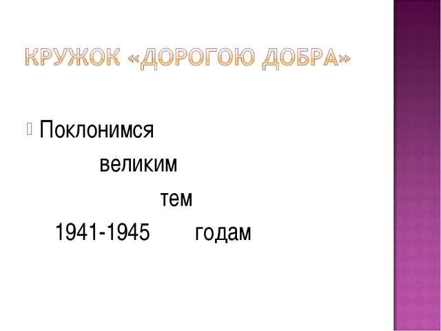 Поклонимся великим тем 1941-1945 годам