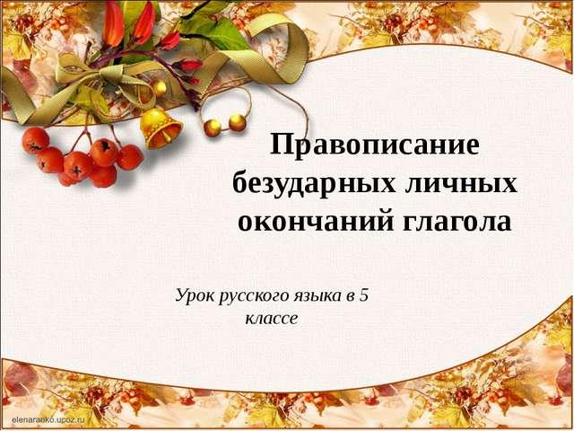 Правописание безударных личных окончаний глагола Урок русского языка в 5 классе