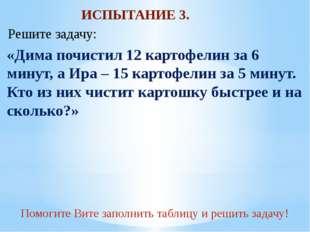 ИСПЫТАНИЕ 3. «Дима почистил 12 картофелин за 6 минут, а Ира – 15 картофелин з