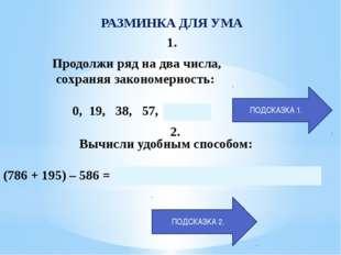 РАЗМИНКА ДЛЯ УМА 1. Продолжи ряд на два числа, сохраняя закономерность: 0, 19