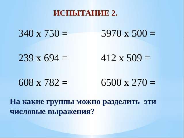 ИСПЫТАНИЕ 2. 340 x 750 = 239 x 694 = 608 x 782 = 5970 x 500 = 412 x 509 = 650...