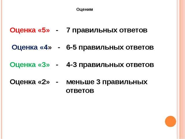 Оценим Оценка «5» - 7 правильных ответов Оценка «4» - 6-5 правильных ответов...