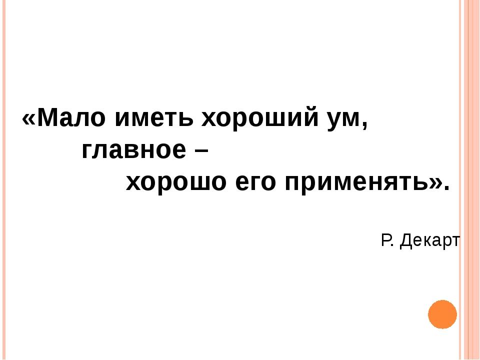 «Мало иметь хороший ум, главное – хорошо его применять». Р. Декарт