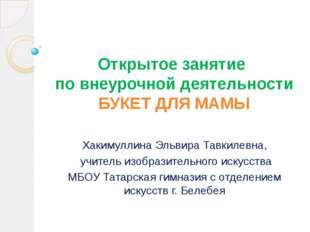 Открытое занятие по внеурочной деятельности БУКЕТ ДЛЯ МАМЫ Хакимуллина Эльвир