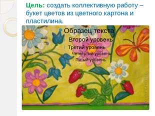 Цель: создать коллективную работу – букет цветов из цветного картона и пласти