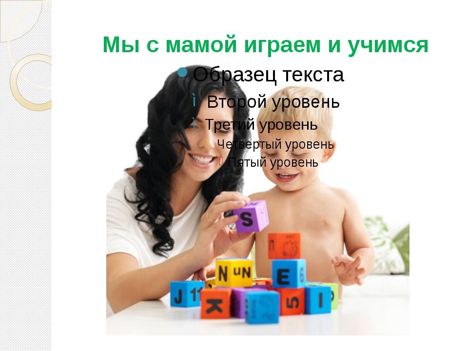 Мы с мамой играем и учимся