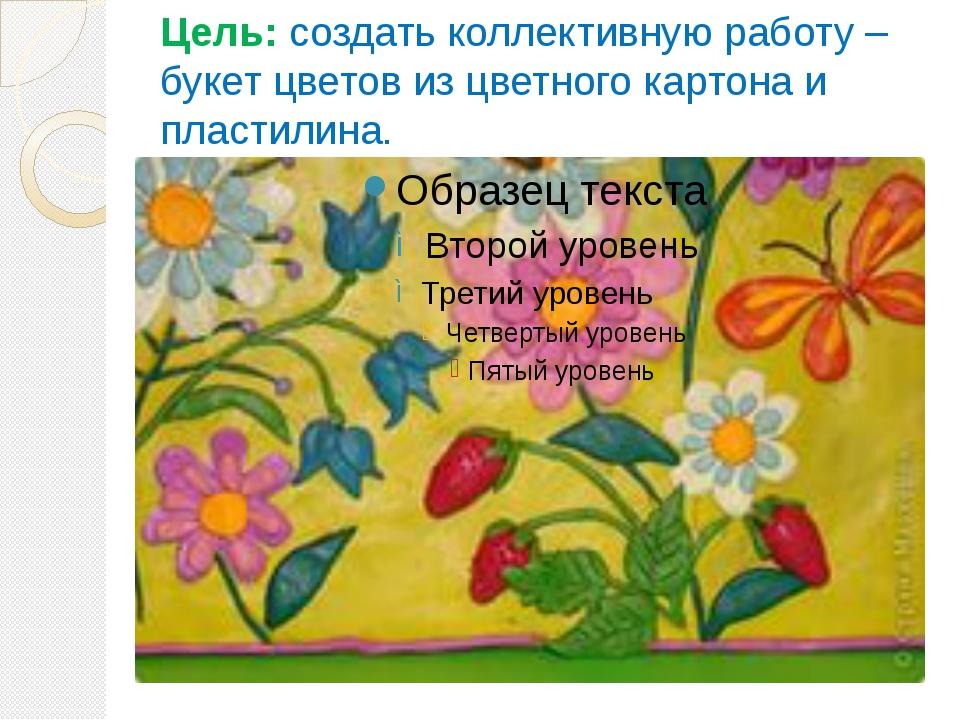 Цель: создать коллективную работу – букет цветов из цветного картона и пласти...