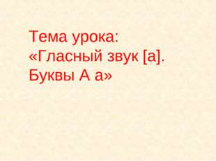 Тема урока: «Гласный звук [а]. Буквы А а»