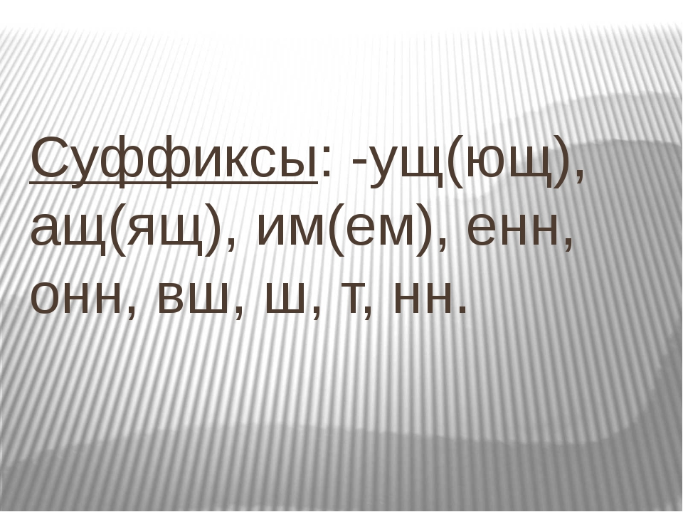 Суффиксы: -ущ(ющ), ащ(ящ), им(ем), енн, онн, вш, ш, т, нн.