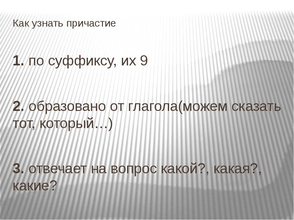 Как узнать причастие 1. по суффиксу, их 9 2. образовано от глагола(можем сказ...