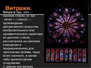 Витражи. Витра́ж (фр.vitre — оконное стекло, от лат.vitrum — стекло) — прои