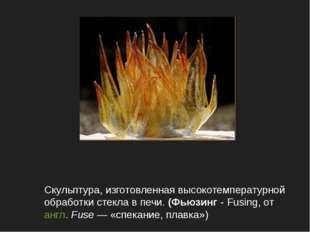 Скульптура, изготовленная высокотемпературной обработки стекла в печи. (Фьюзи