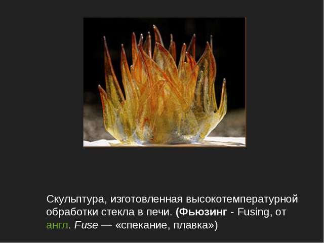 Скульптура, изготовленная высокотемпературной обработки стекла в печи. (Фьюзи...